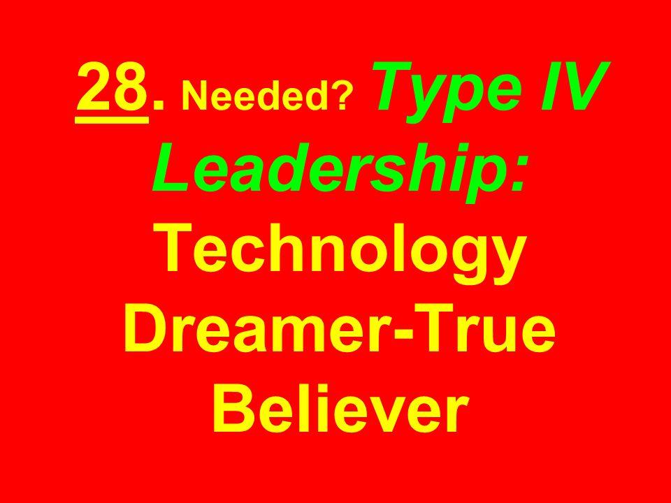 28. Needed? Type IV Leadership: Technology Dreamer-True Believer