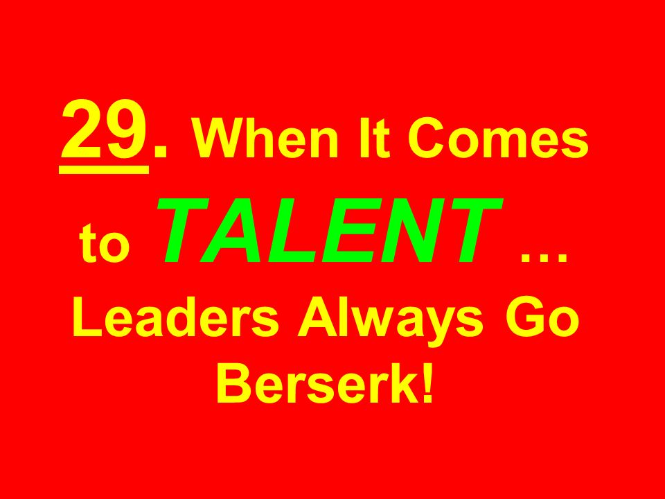 29. When It Comes to TALENT … Leaders Always Go Berserk!