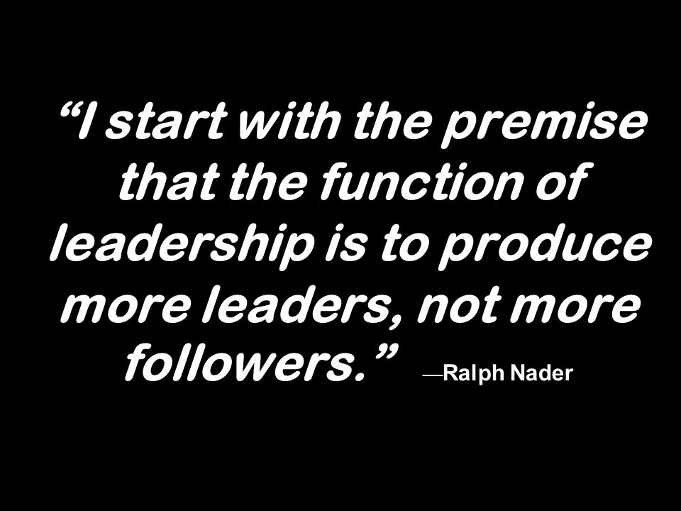 I start with the premise that the function of leadership is to produce more leaders, not more followers. Ralph Nader