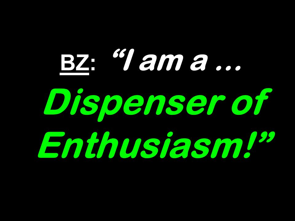BZ: I am a … Dispenser of Enthusiasm!