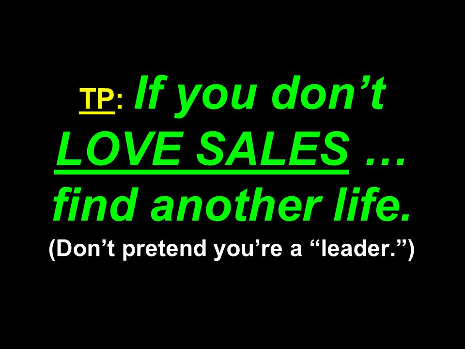 TP: If you dont LOVE SALES … find another life. (Dont pretend youre a leader.)