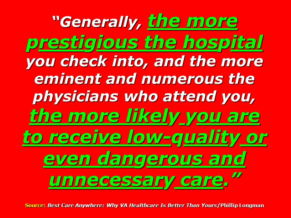 Generally, the more prestigious the hospital you check into, and the more eminent and numerous the physicians who attend you, the more likely you are to receive low-quality or even dangerous and unnecessary care.