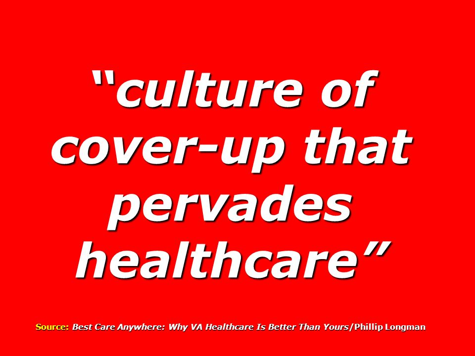 culture of cover-up that pervades healthcare Source: Best Care Anywhere: Why VA Healthcare Is Better Than Yours/Phillip Longman