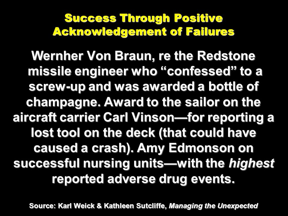 Success Through Positive Acknowledgement of Failures Wernher Von Braun, re the Redstone missile engineer who confessed to a screw-up and was awarded a