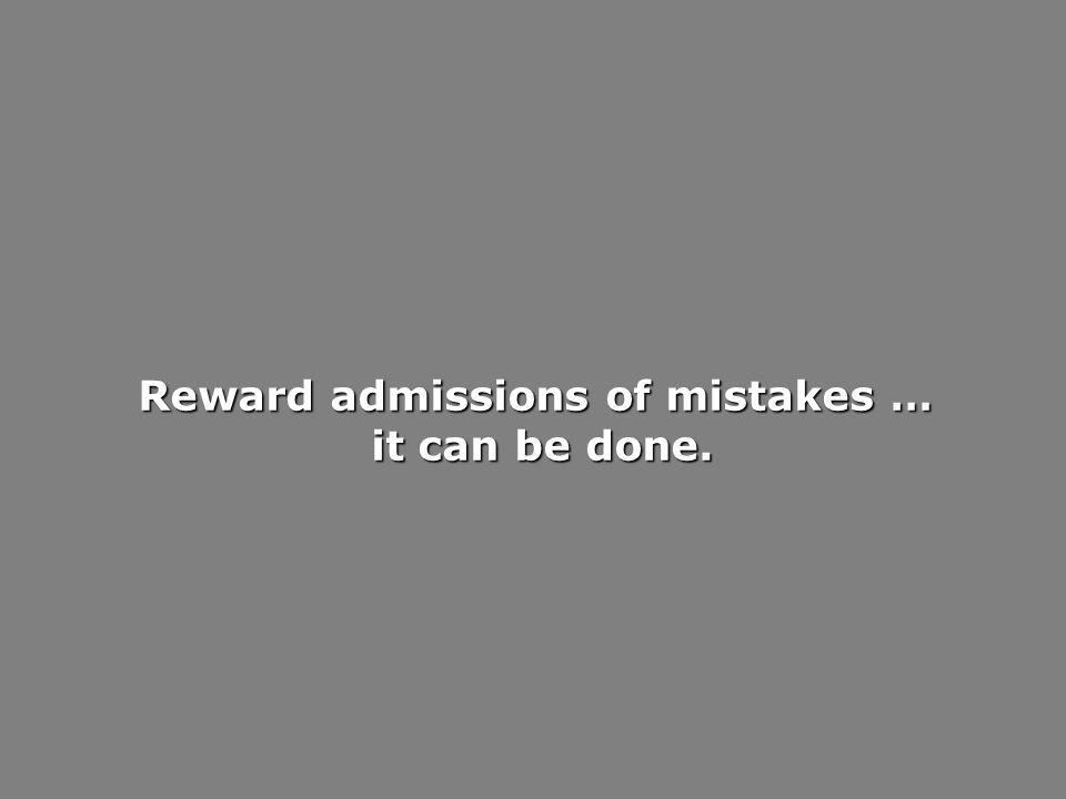 Reward admissions of mistakes … it can be done. it can be done.