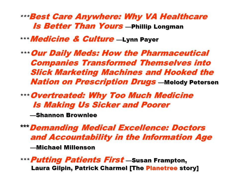 *** Best Care Anywhere: Why VA Healthcare Is Better Than Yours Phillip Longman *** Medicine & Culture Lynn Payer *** Our Daily Meds: How the Pharmaceutical Companies Transformed Themselves into Slick Marketing Machines and Hooked the Nation on Prescription Drugs Melody Petersen *** Overtreated: Why Too Much Medicine Is Making Us Sicker and Poorer Shannon Brownlee *** Demanding Medical Excellence: Doctors and Accountability in the Information Age Michael Millenson *** Putting Patients First Susan Frampton, Laura Gilpin, Patrick Charmel [The Planetree story]
