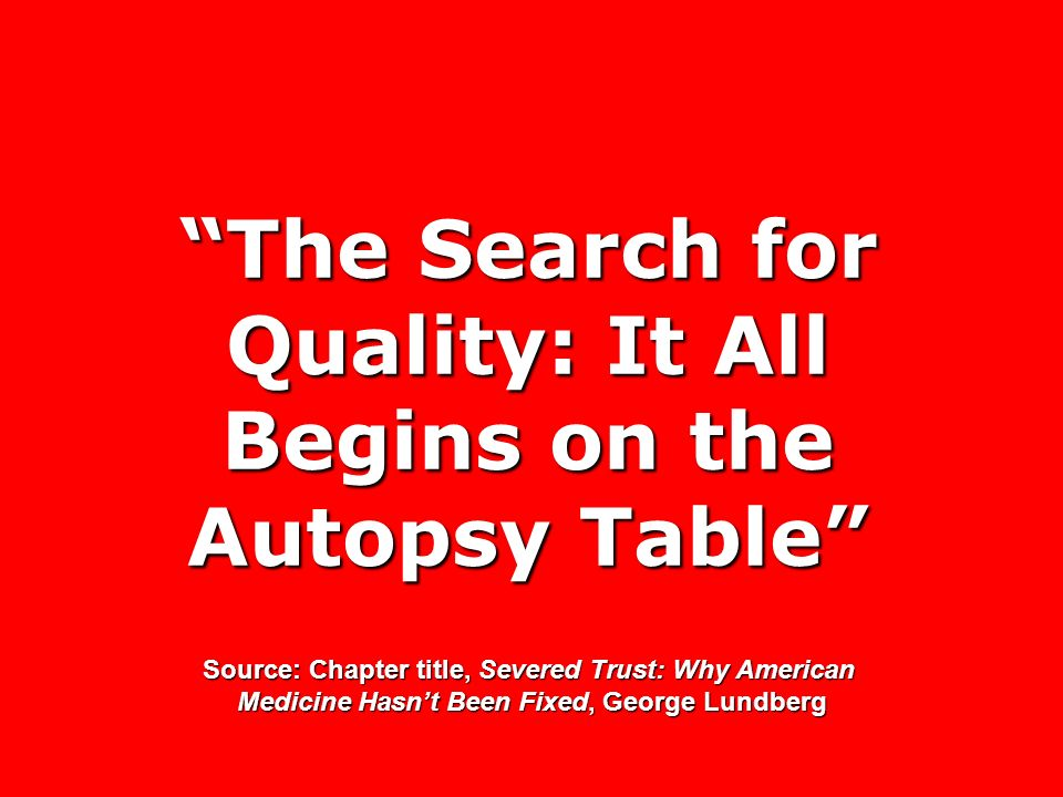 The Search for Quality: It All Begins on the Autopsy Table Source: Chapter title, Severed Trust: Why American Medicine Hasnt Been Fixed, George Lundbe