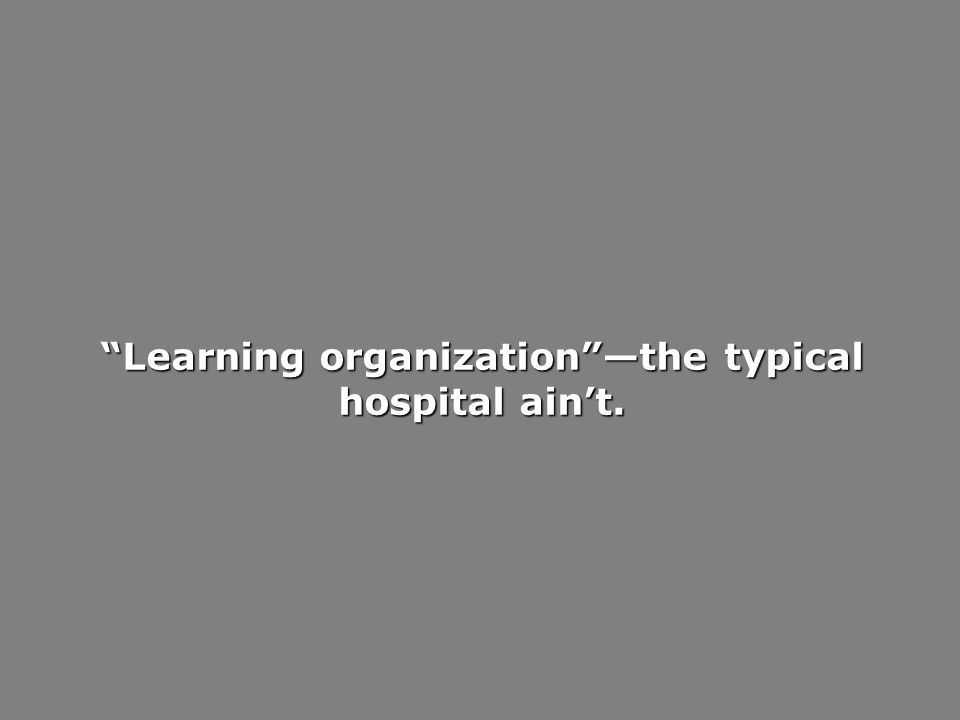Learning organizationthe typical hospital aint.
