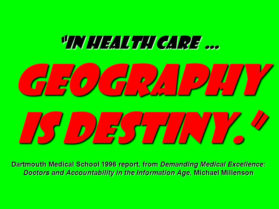 In health care … geography is destiny. Dartmouth Medical School 1996 report, from Demanding Medical Excellence: Doctors and Accountability in the Info