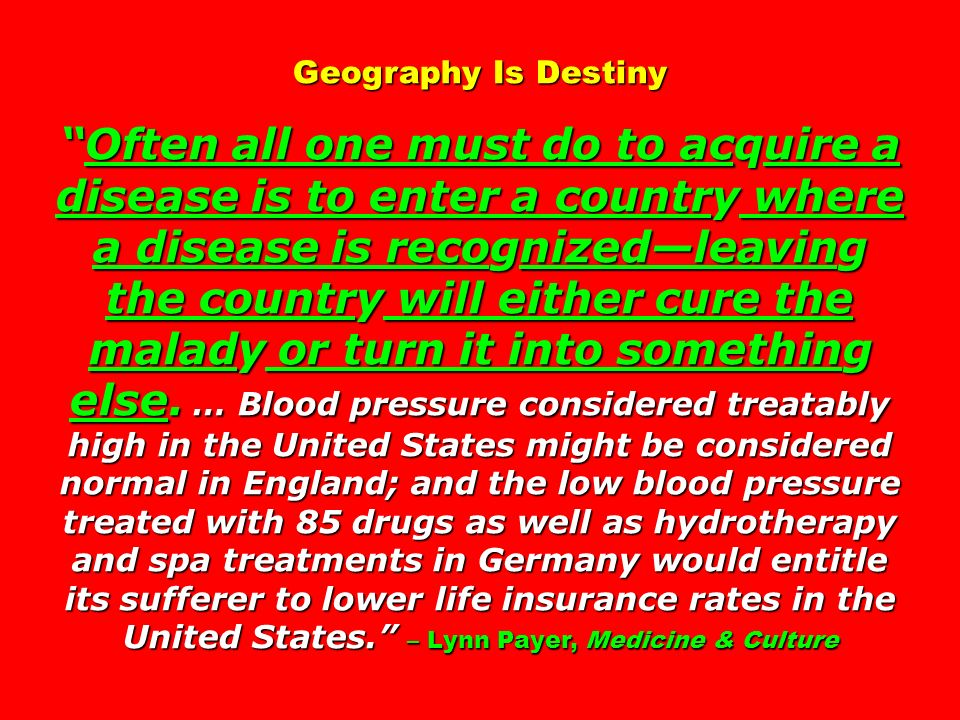 Geography Is DestinyOften all one must do to acquire a disease is to enter a country where a disease is recognizedleaving the country will either cure the malady or turn it into something else.