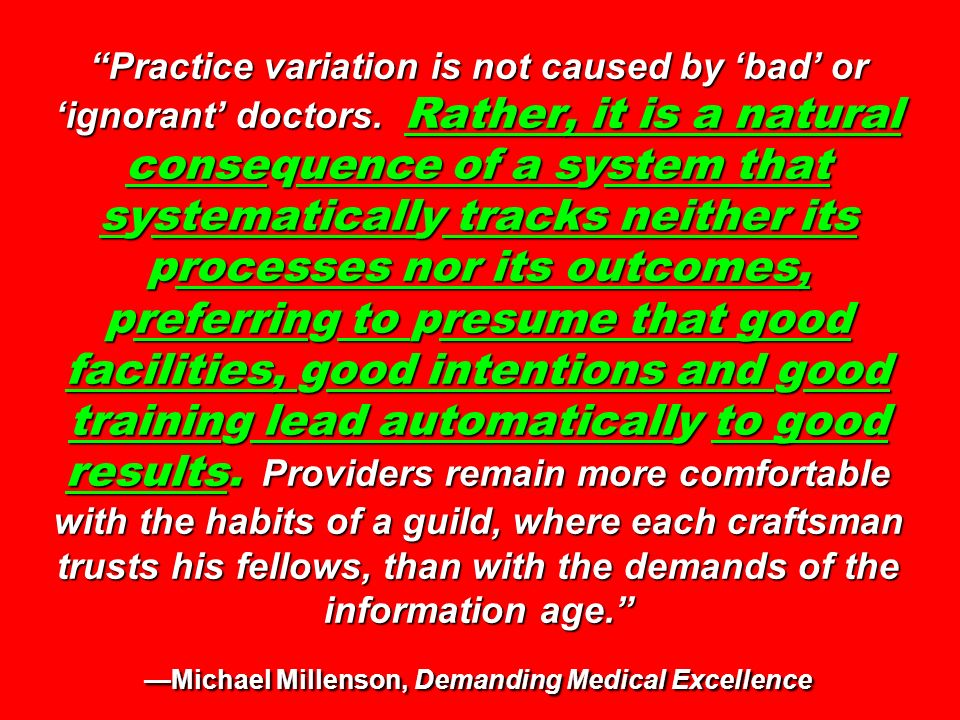 Practice variation is not caused by bad or ignorant doctors. Rather, it is a natural consequence of a system that systematically tracks neither its pr