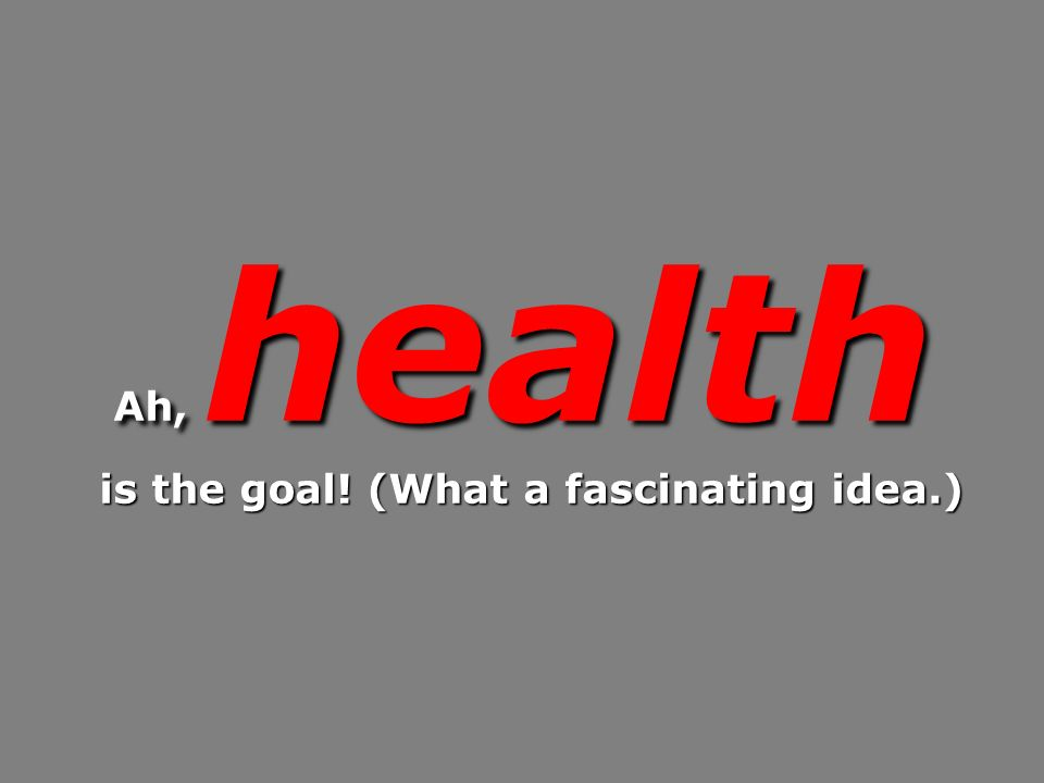 Ah, health is the goal! (What a fascinating idea.) is the goal! (What a fascinating idea.)
