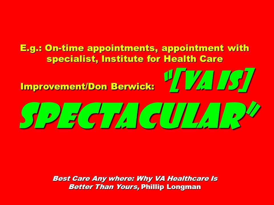 E.g.: On-time appointments, appointment with specialist, Institute for Health Care Improvement/Don Berwick: [VA is] spectacular Best Care Any where: W