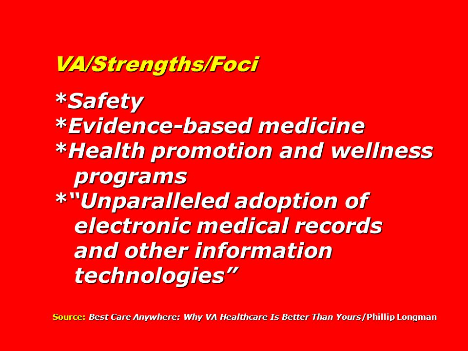VA/Strengths/Foci *Safety *Evidence-based medicine *Health promotion and wellness programs programs *Unparalleled adoption of electronic medical recor