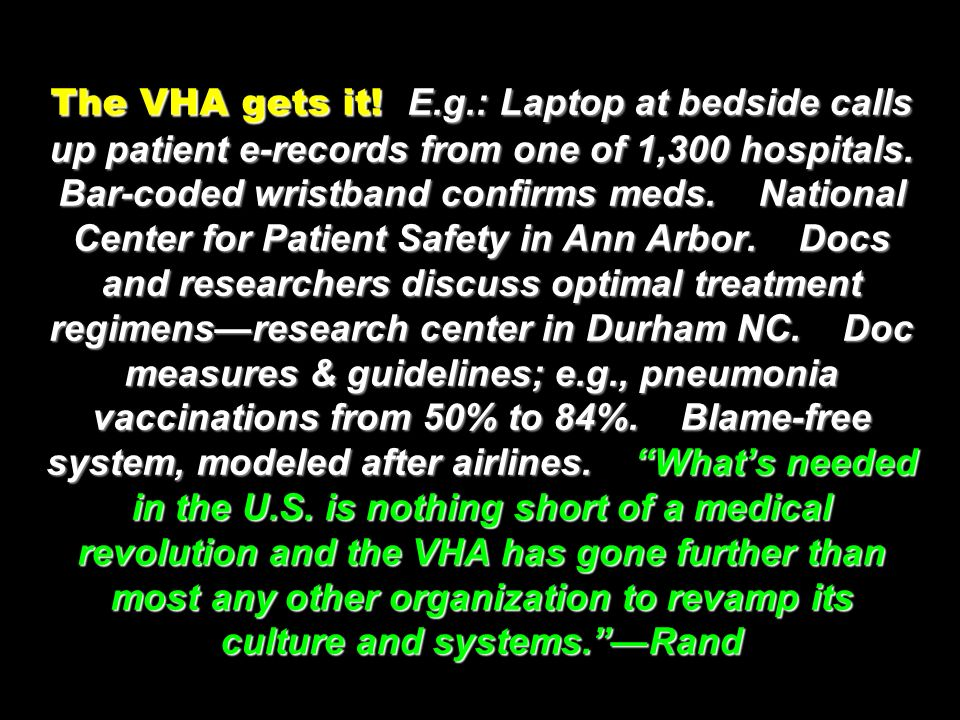 The VHA gets it! E.g.: Laptop at bedside calls up patient e-records from one of 1,300 hospitals. Bar-coded wristband confirms meds. National Center fo