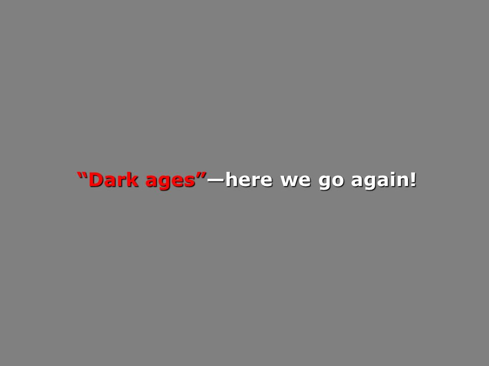 Dark ageshere we go again!