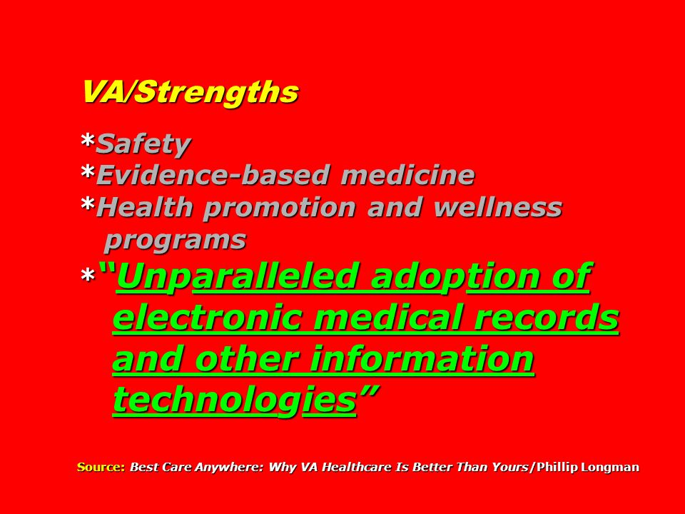 VA/Strengths *Safety *Evidence-based medicine *Health promotion and wellness programs programs *Unparalleled adoption of electronic medical records electronic medical records and other information and other information technologies technologies Source: Best Care Anywhere: Why VA Healthcare Is Better Than Yours/Phillip Longman