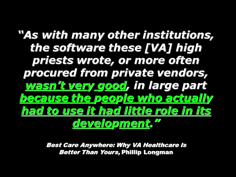 As with many other institutions, the software these [VA] high priests wrote, or more often procured from private vendors, wasnt very good, in large pa