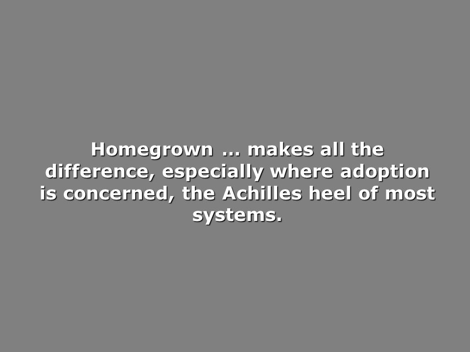 Homegrown … makes all the difference, especially where adoption is concerned, the Achilles heel of most systems.