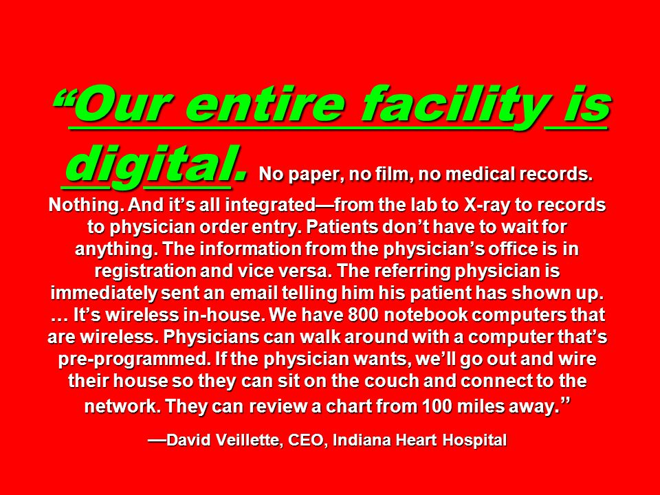 Our entire facility is digital. No paper, no film, no medical records. Nothing. And its all integratedfrom the lab to X-ray to records to physician or