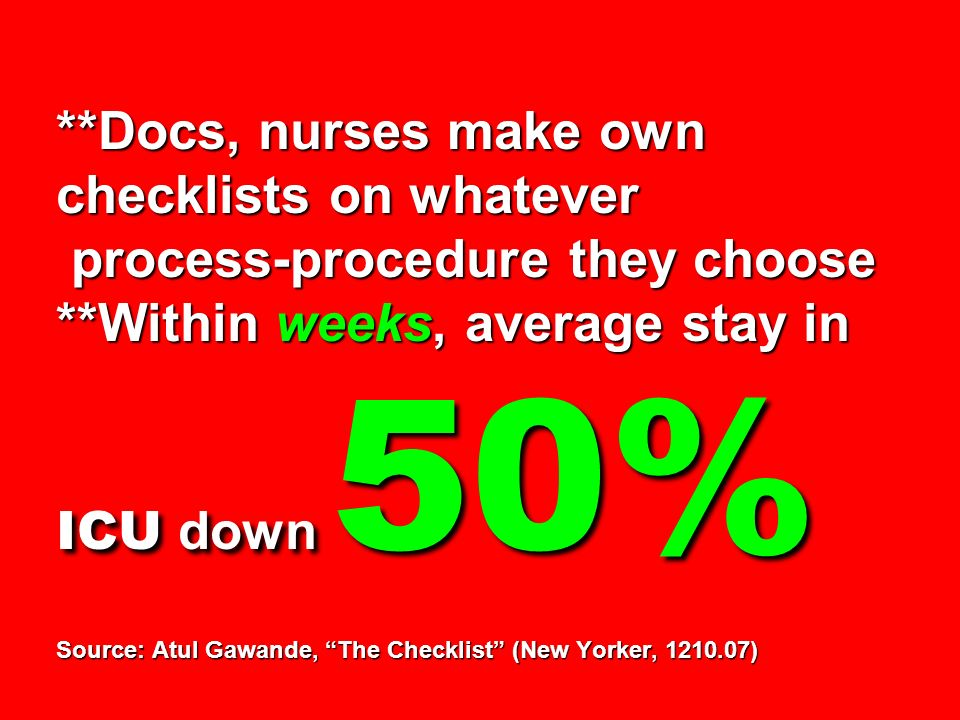 **Docs, nurses make own checklists on whatever process-procedure they choose **Within weeks, average stay in ICU down 50% Source: Atul Gawande, The Checklist (New Yorker, )