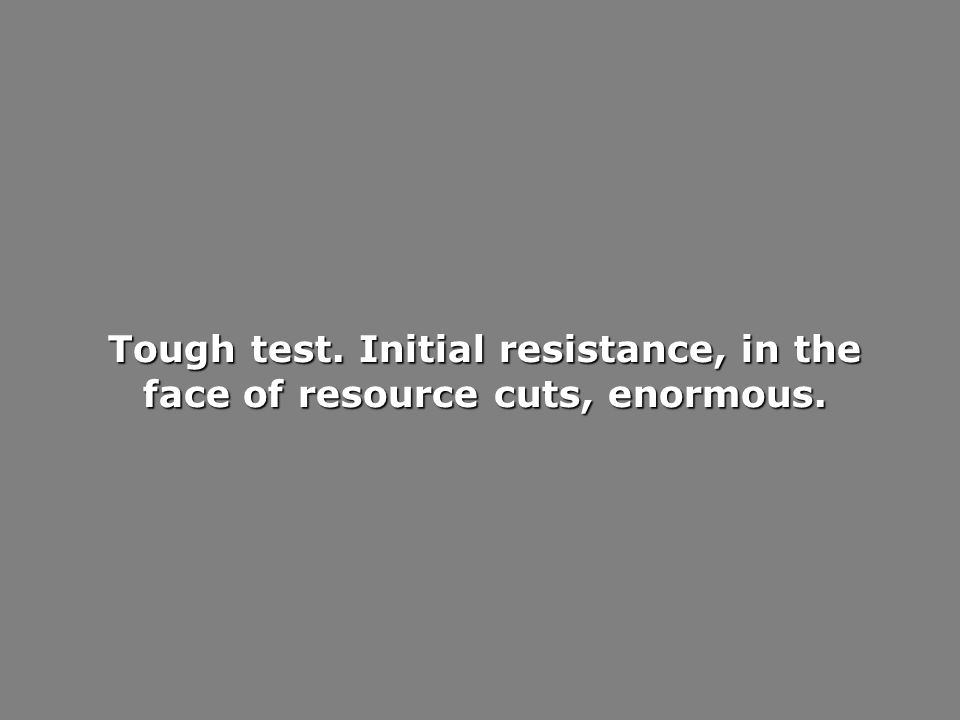 Tough test. Initial resistance, in the face of resource cuts, enormous.