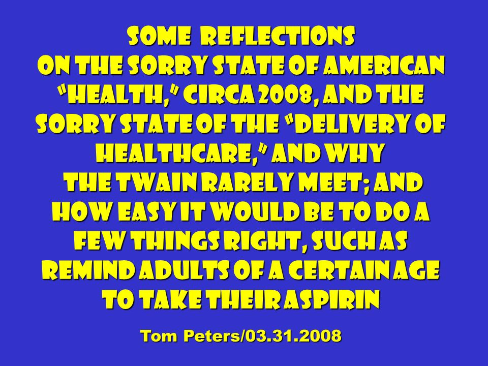 Some Reflections On the sorry state of American health, circa 2008, and the sorry state of the delivery of Healthcare, and why the twain rarely meet; and how easy it would be to do a few things right, such as remind adults of a certain age to take their aspirin the twain rarely meet; and how easy it would be to do a few things right, such as remind adults of a certain age to take their aspirin Tom Peters/03.31.2008