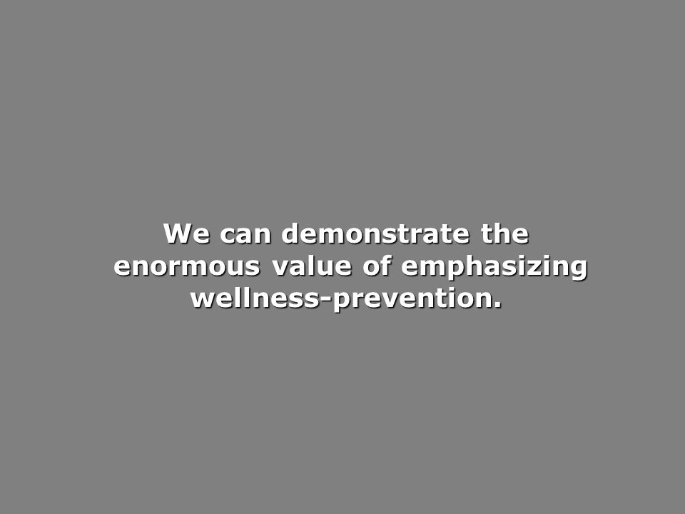 We can demonstrate the enormous value of emphasizing wellness-prevention. enormous value of emphasizing wellness-prevention.