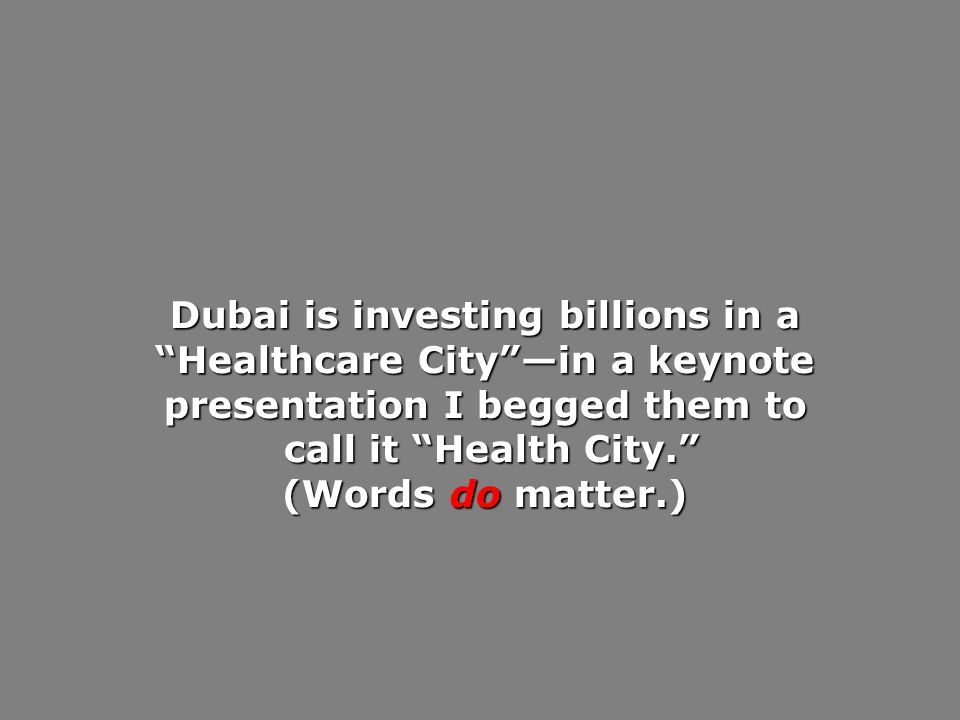 Dubai is investing billions in a Healthcare Cityin a keynote presentation I begged them to call it Health City.