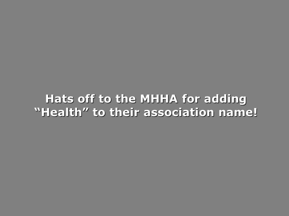 Hats off to the MHHA for adding Health to their association name!
