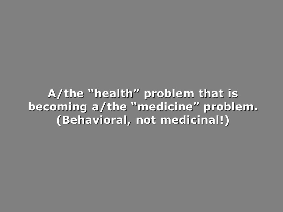 A/the health problem that is becoming a/the medicine problem. (Behavioral, not medicinal!)