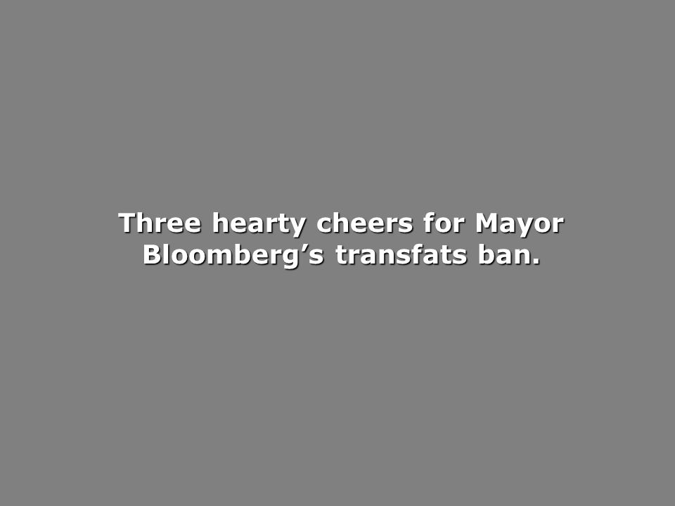 Three hearty cheers for Mayor Bloombergs transfats ban.