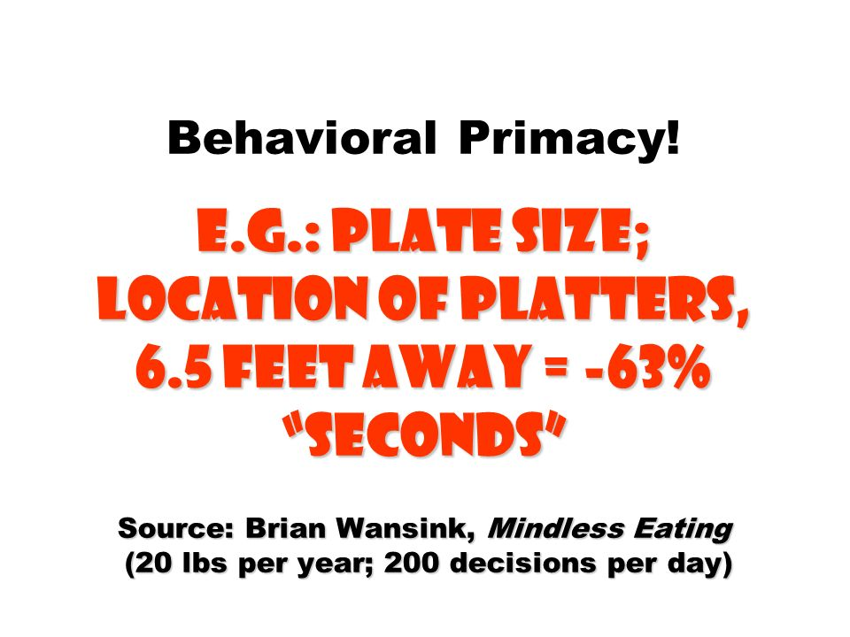 E.g.: plate size; location of platters, 6.5 feet Away = -63% Seconds Source: Brian Wansink, Mindless Eating (20 lbs per year; 200 decisions per day) B