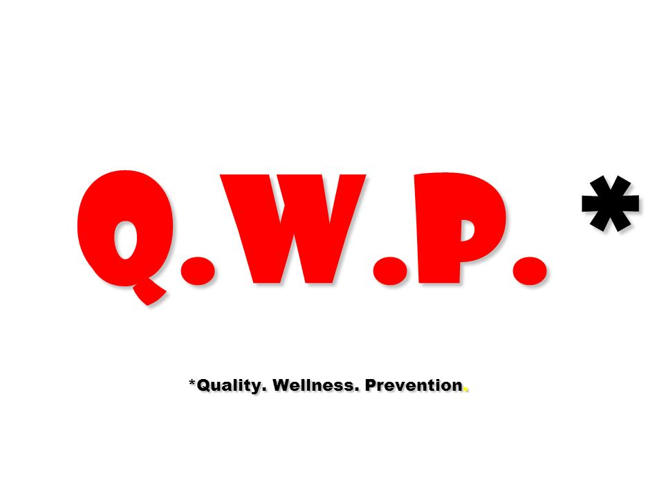 Q.W.P. * *Quality. Wellness. Prevention.