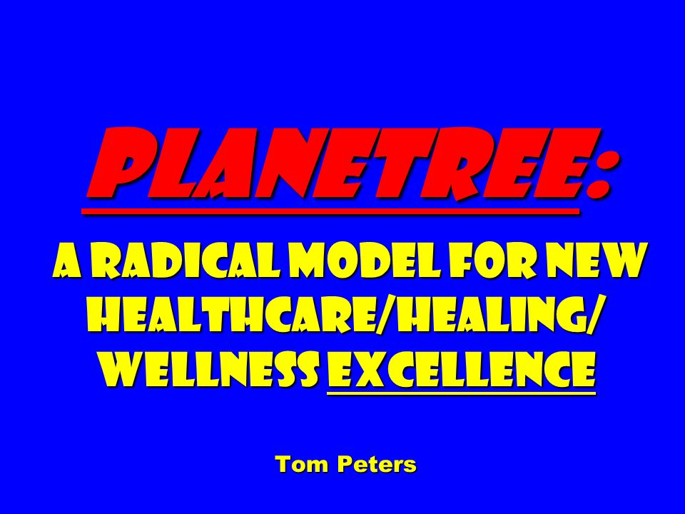 Planetree: A Radical Model for New Healthcare/Healing/ Wellness Excellence Tom Peters