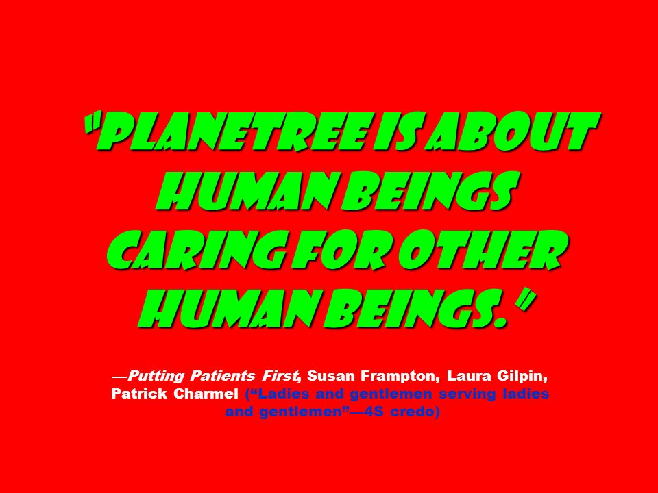 Planetree is about human beings caring for other human beings. Planetree is about human beings caring for other human beings.Putting Patients First, S