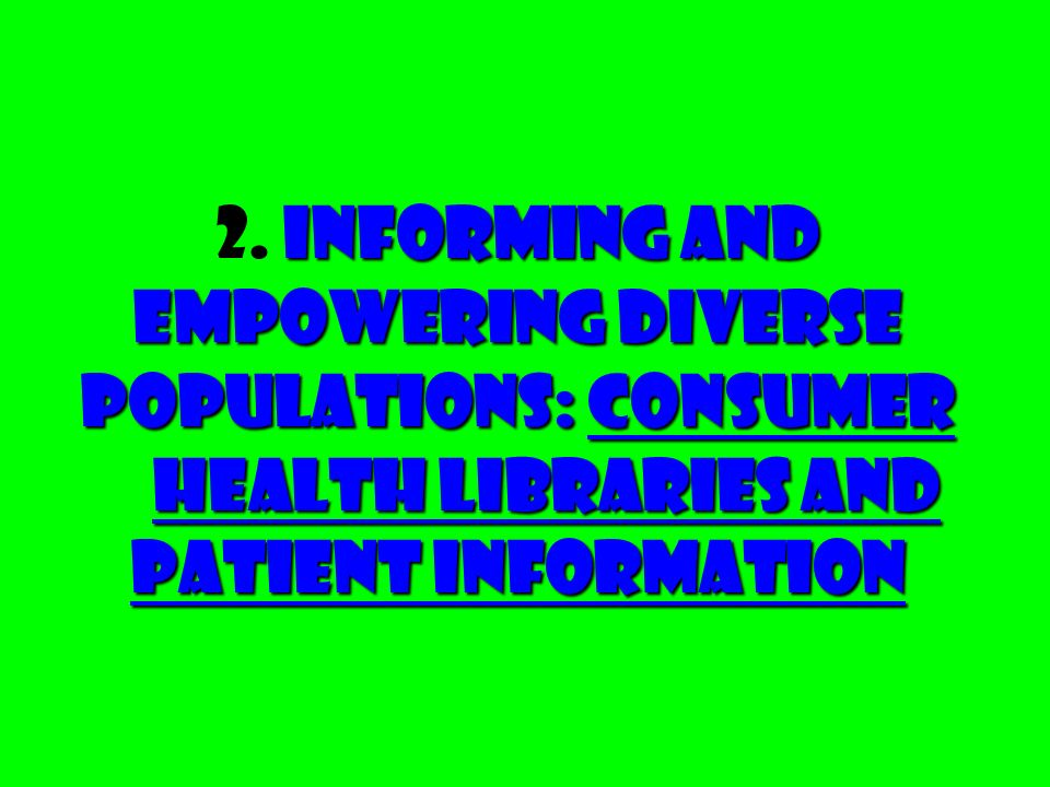 Informing and Empowering Diverse Populations: Consumer Health Libraries and Patient Information 2. Informing and Empowering Diverse Populations: Consu