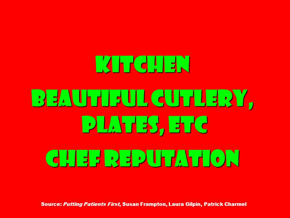 Kitchen Beautiful cutlery, plates, etc Chef reputation Kitchen Beautiful cutlery, plates, etc Chef reputation Source: Putting Patients First, Susan Frampton, Laura Gilpin, Patrick Charmel