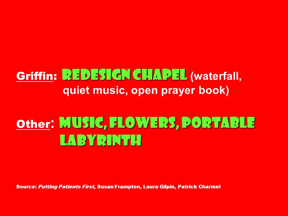 redesign chapel music, flowers, portable labyrinth Griffin: redesign chapel (waterfall, quiet music, open prayer book) Other : music, flowers, portable labyrinth Source: Putting Patients First, Susan Frampton, Laura Gilpin, Patrick Charmel