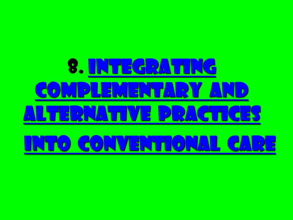 Integrating Complementary and Alternative Practices into Conventional Care 8.