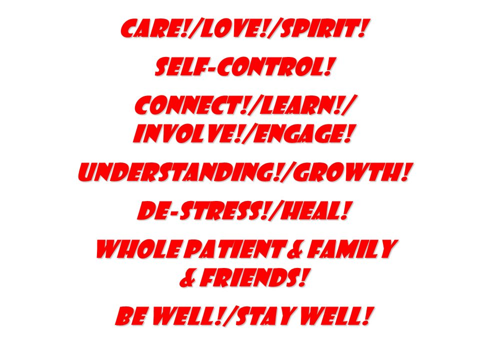 Care!/Love!/Spirit! Self-Control! Connect!/learn!/ involve!/Engage! Understanding!/Growth! De-stress!/heal! Whole patient & family & friends! be well!