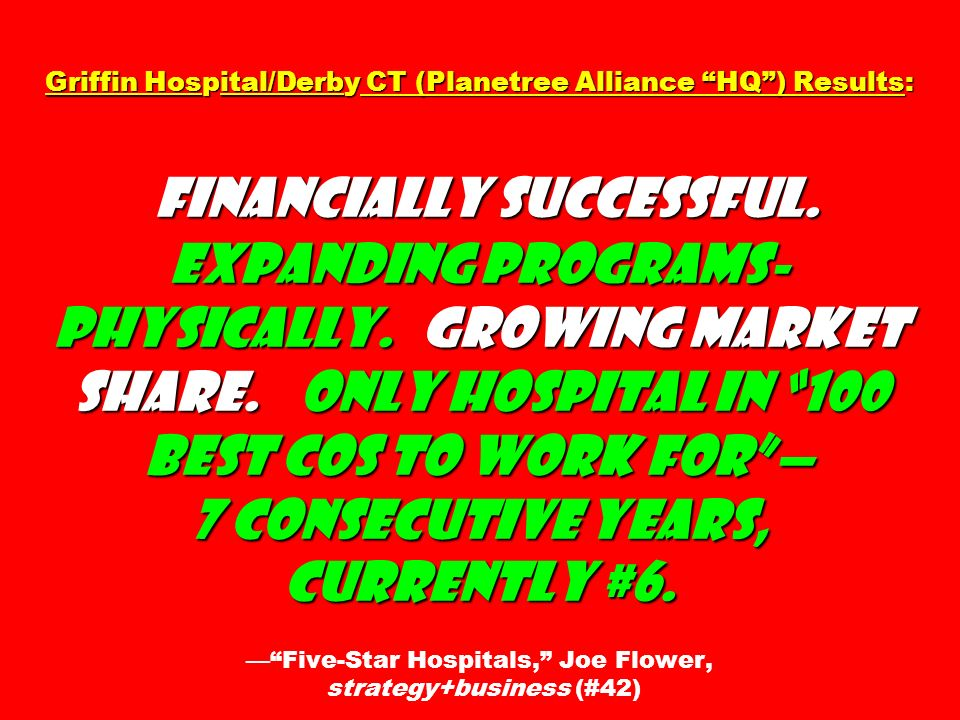 Griffin Hospital/Derby CT (Planetree Alliance HQ) Results: Financially successful. Expanding programs- physically. Growing market share. Only hospital