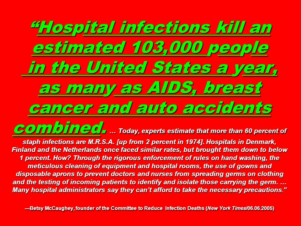 Hospital infections kill an estimated 103,000 people in the United States a year, as many as AIDS, breast cancer and auto accidents combined. … Today,