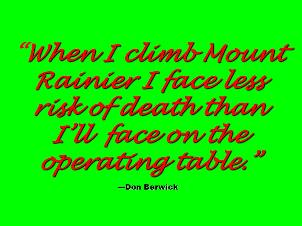 When I climb Mount Rainier I face less risk of death than Ill face on the operating table.