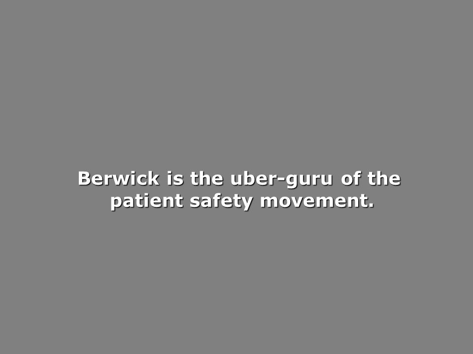 Berwick is the uber-guru of the patient safety movement. patient safety movement.