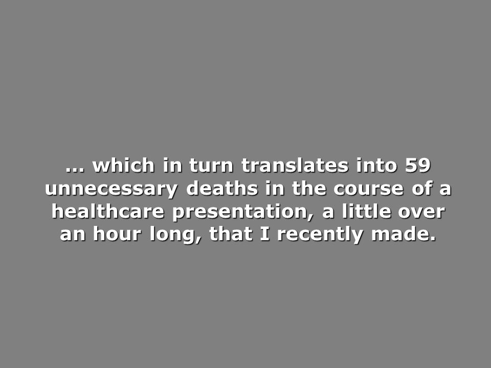 ... which in turn translates into 59 unnecessary deaths in the course of a healthcare presentation, a little over an hour long, that I recently made.