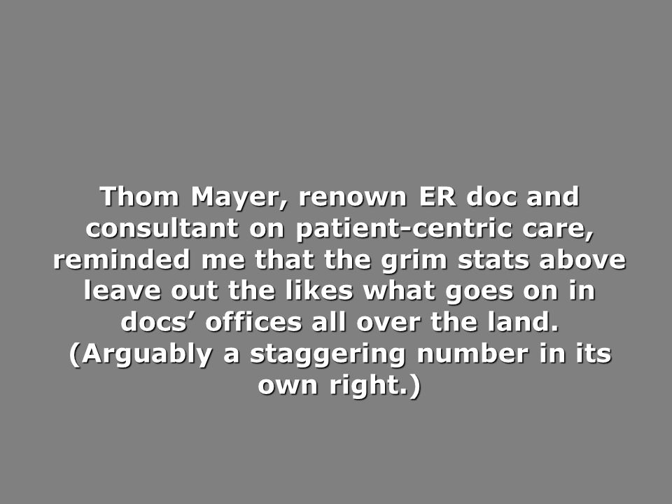 Thom Mayer, renown ER doc and consultant on patient-centric care, reminded me that the grim stats above leave out the likes what goes on in docs offic