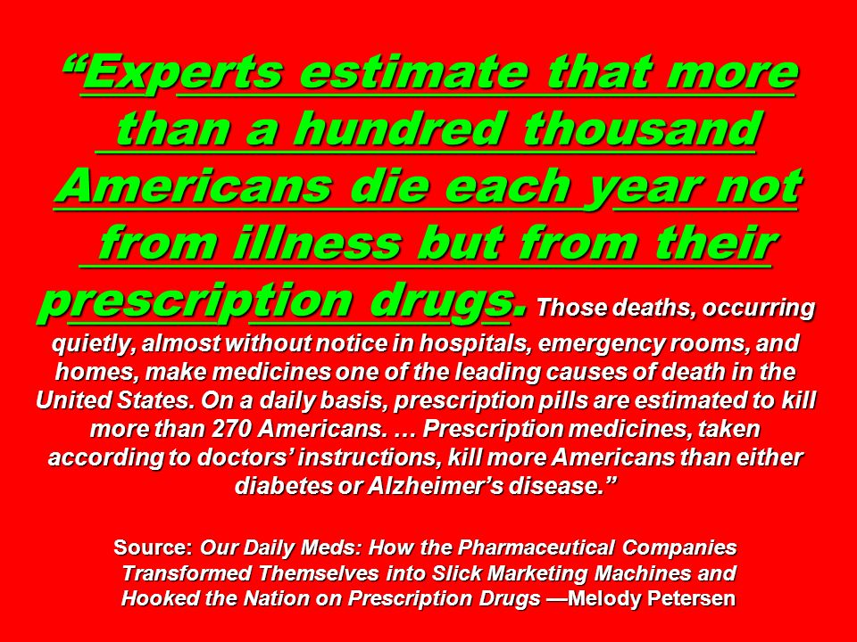 Experts estimate that more than a hundred thousand Americans die each year not from illness but from their prescription drugs. Those deaths, occurring