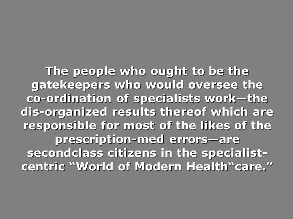 The people who ought to be the gatekeepers who would oversee the co-ordination of specialists workthe dis-organized results thereof which are responsible for most of the likes of the prescription-med errorsare secondclass citizens in the specialist- centric World of Modern Healthcare.