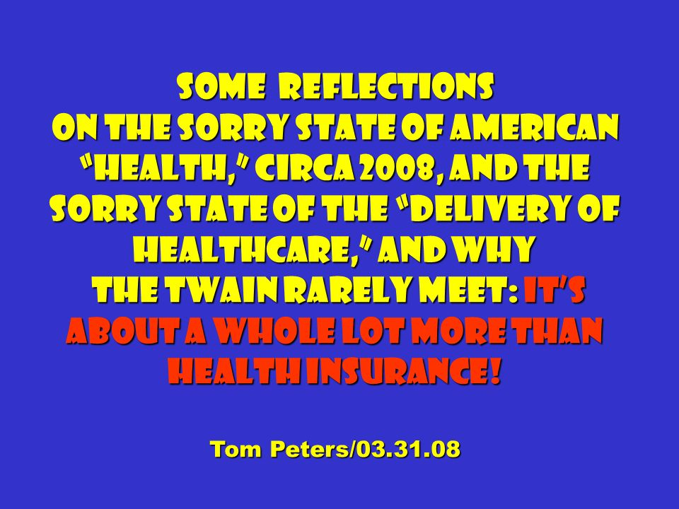 Some Reflections On the sorry state of American health, circa 2008, and the sorry state of the delivery of Healthcare, and why the twain rarely meet: Its about a whole lot more than health insurance.